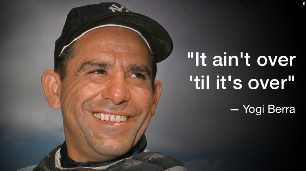 Yogi Berra - It's not over til it's over